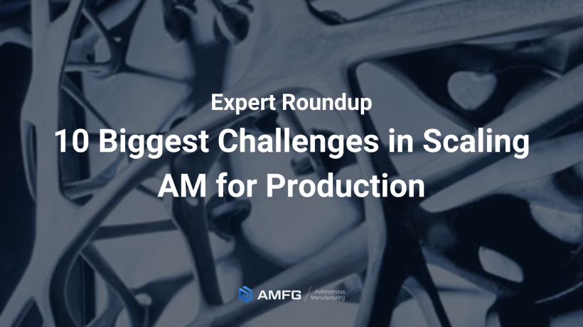 10 of the Biggest Challenges in Scaling Additive Manufacturing for Production in 2020 [Expert Roundup]
