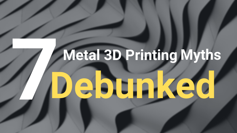 Metal 3D Printing: 7 Common Misconceptions Debunked
