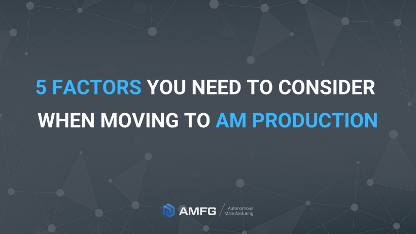 5 Factors You Need to Consider When Moving to AM Production