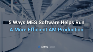 5 Ways MES Software Can Help You Run a More Efficient AM Production